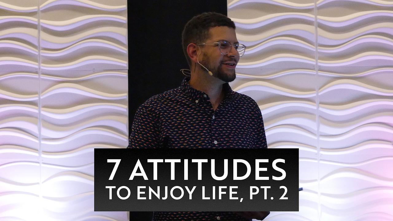 7 Attitudes to Enjoy Life, Pt. 2