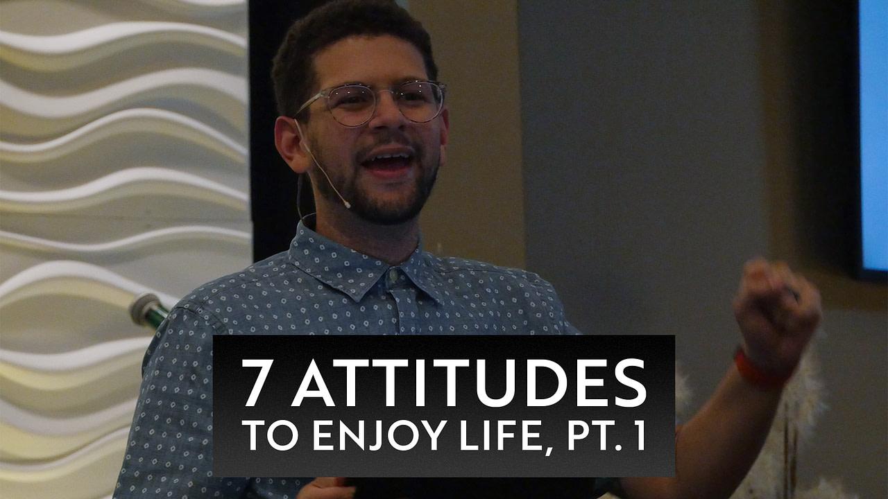 7 Attitudes to Enjoy Life, Pt. 1