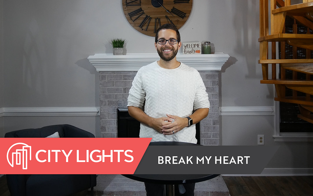 Cover image of the City Lights Church message called Break My Heart - a message about why to ask God to break our hearts.