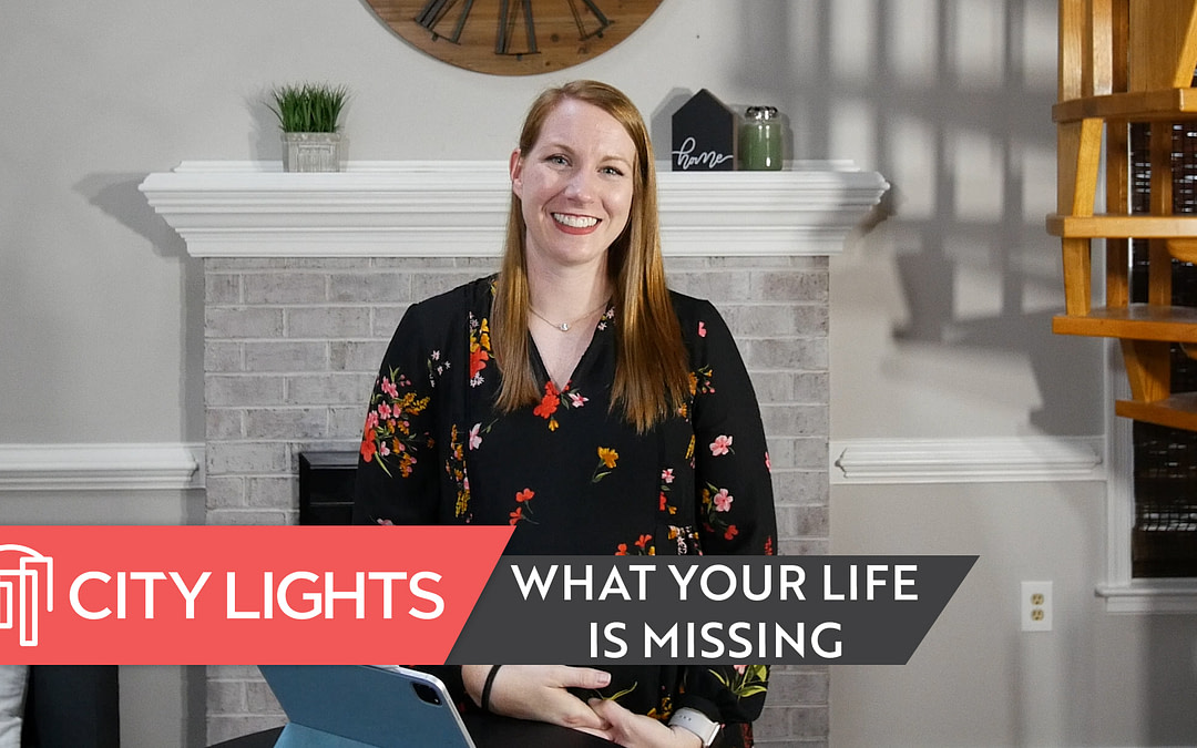 Cover image of the City Lights Church message called What Your Life is Missing